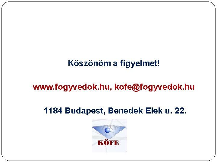 Köszönöm a figyelmet! www. fogyvedok. hu, kofe@fogyvedok. hu 1184 Budapest, Benedek Elek u. 22.