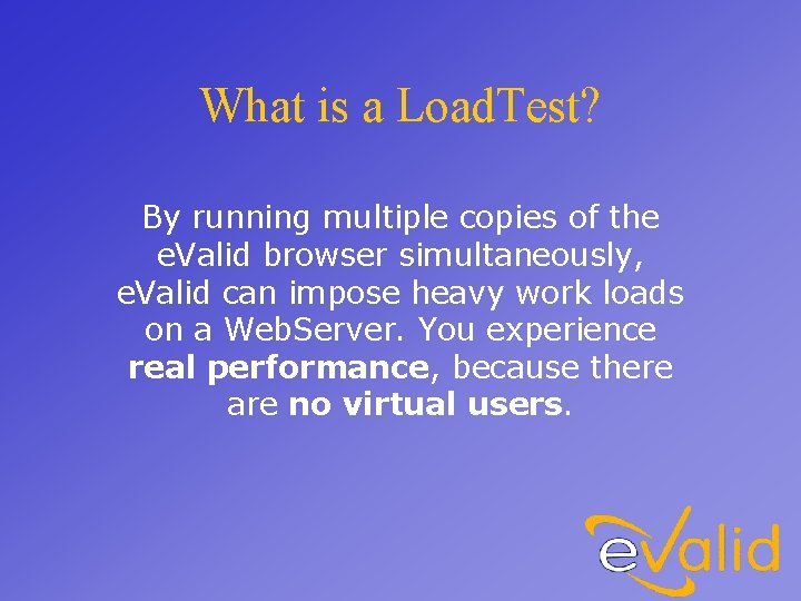 What is a Load. Test? By running multiple copies of the e. Valid browser