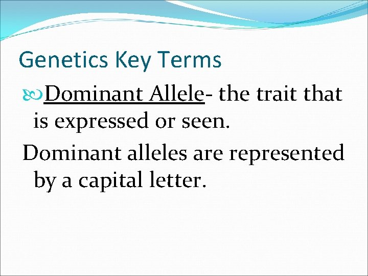 Genetics Key Terms Dominant Allele- the trait that is expressed or seen. Dominant alleles