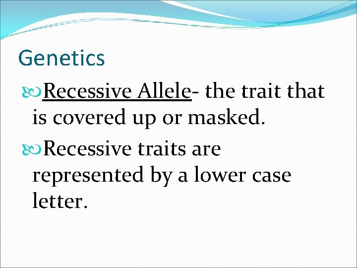 Genetics Recessive Allele- the trait that is covered up or masked. Recessive traits are