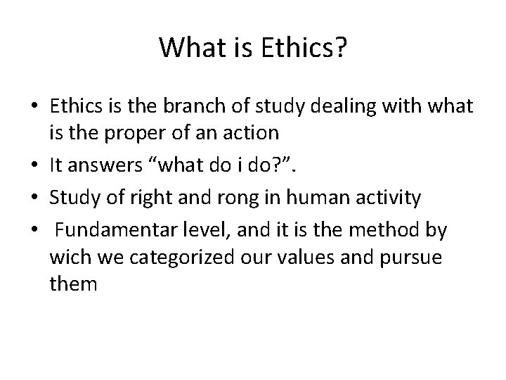What is Ethics? • Ethics is the branch of study dealing with what is