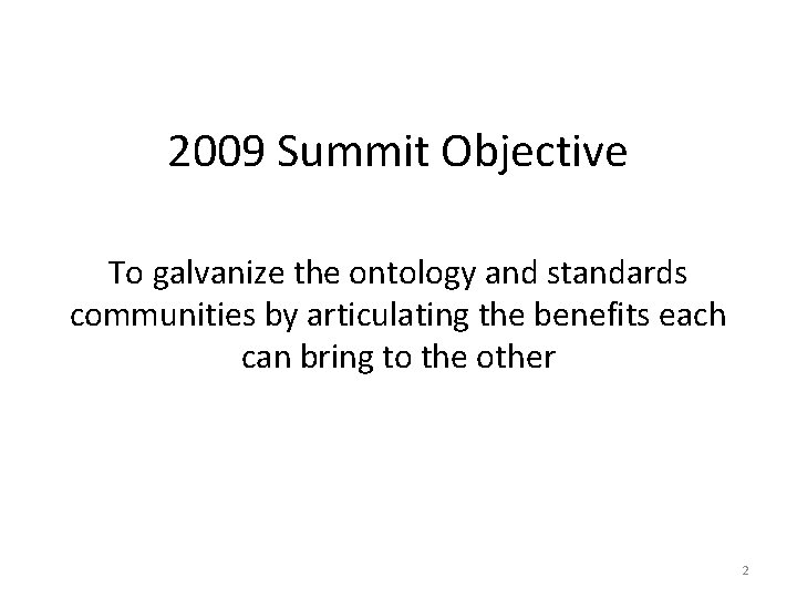 2009 Summit Objective To galvanize the ontology and standards communities by articulating the benefits