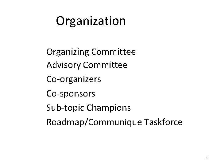 Organization Organizing Committee Advisory Committee Co-organizers Co-sponsors Sub-topic Champions Roadmap/Communique Taskforce 4