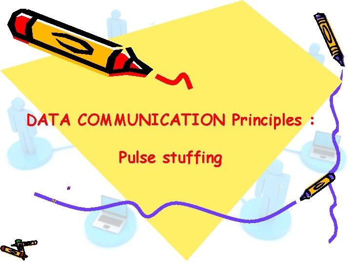 DATA COMMUNICATION Principles : Pulse stuffing