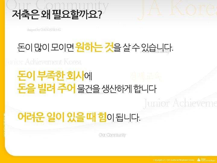 Our Community 저축은 왜 필요할까요? JA Korea designed by CHOGEOSUNG 돈이 많이 모이면 원하는