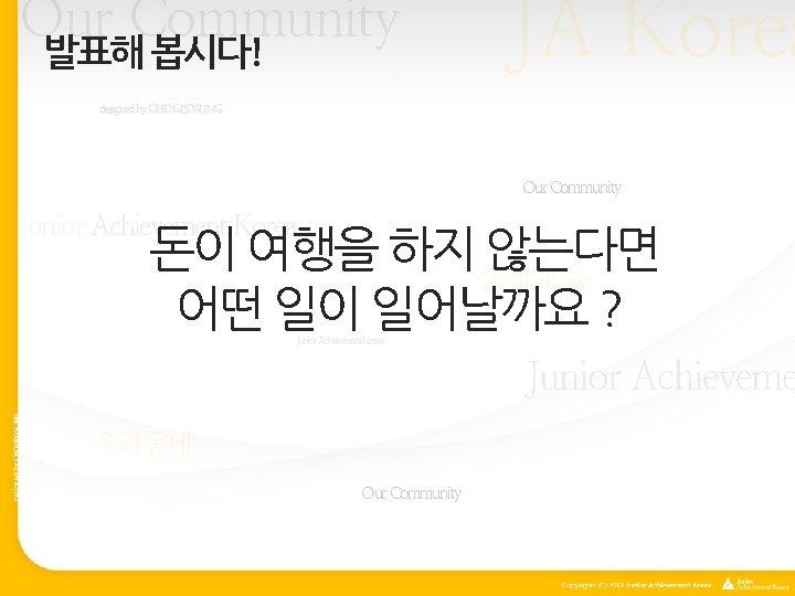 Our Community 발표해 봅시다! JA Korea designed by CHOGEOSUNG Our Community Junior Achievement Korea