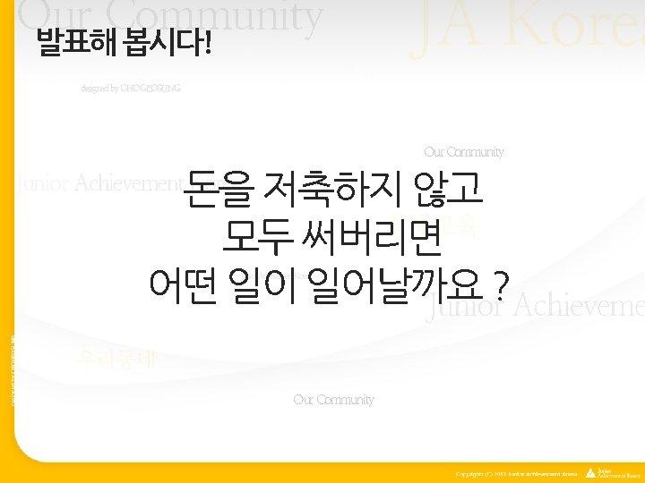 Our Community 발표해 봅시다! JA Korea designed by CHOGEOSUNG Our Community 돈을 저축하지 않고