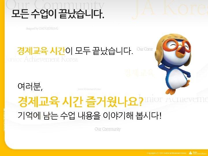 Our Community 모든 수업이 끝났습니다. JA Korea designed by CHOGEOSUNG 경제교육 시간이 모두 끝났습니다.
