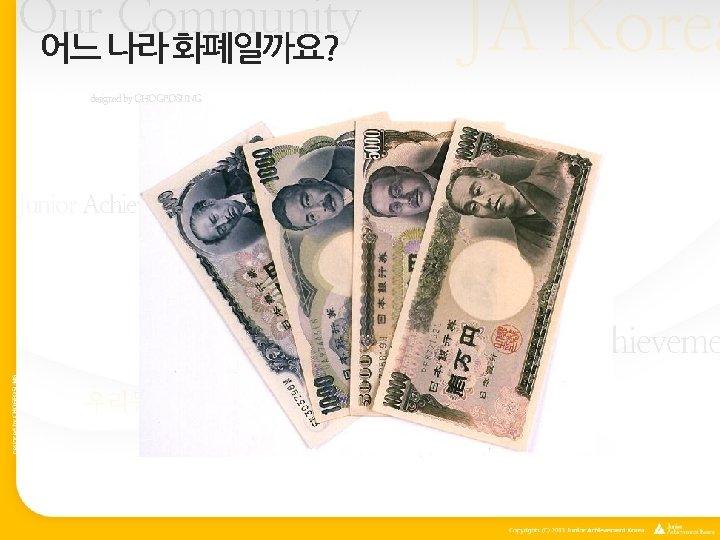 Our Community 어느 나라 화폐일까요? JA Korea designed by CHOGEOSUNG Our Community Junior Achievement