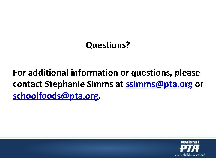 Questions? For additional information or questions, please contact Stephanie Simms at ssimms@pta. org or