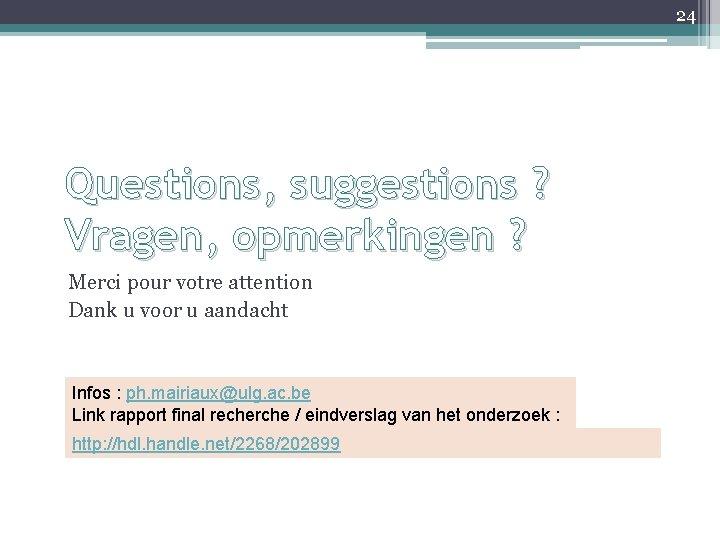 24 Questions, suggestions ? Vragen, opmerkingen ? Merci pour votre attention Dank u voor