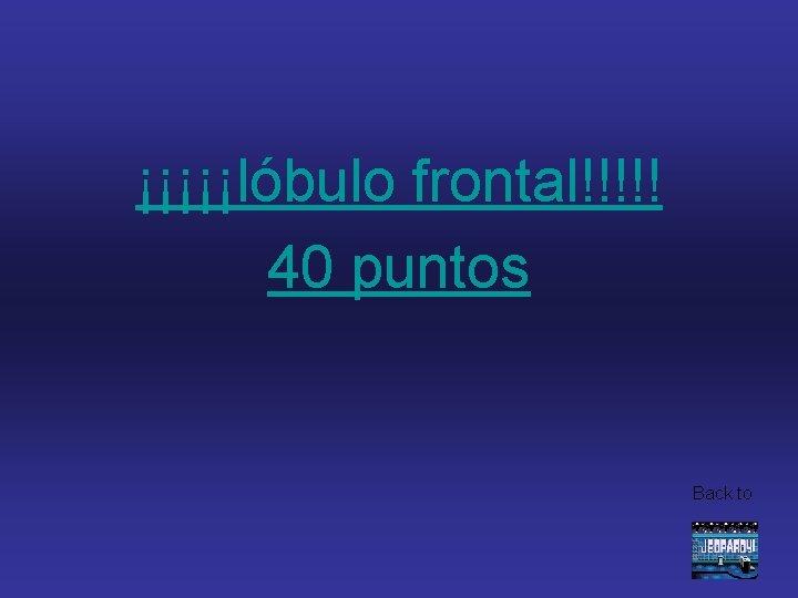 ¡¡¡¡¡lóbulo frontal!!!!! 40 puntos Back to