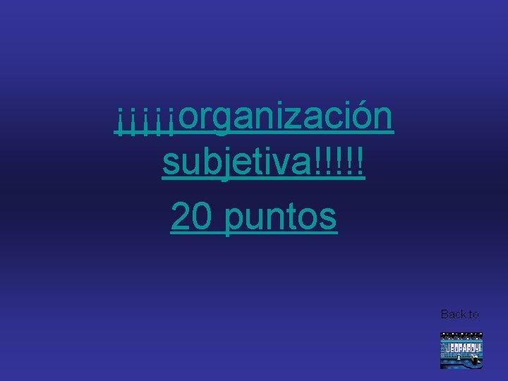 ¡¡¡¡¡organización subjetiva!!!!! 20 puntos Back to