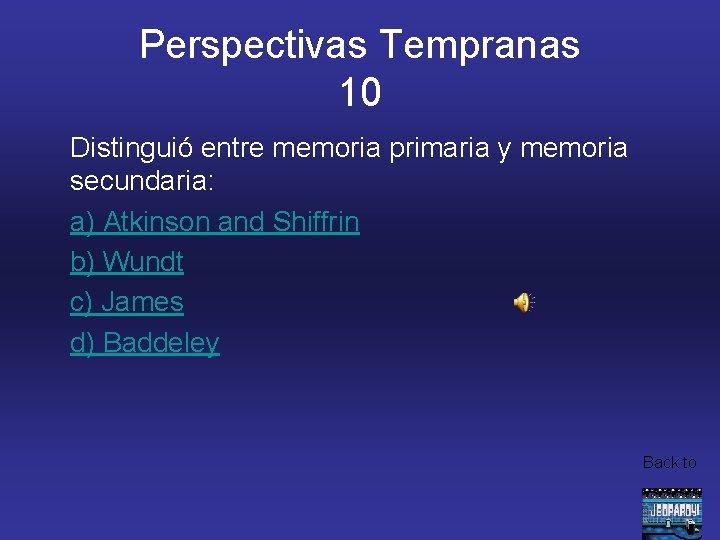 Perspectivas Tempranas 10 Distinguió entre memoria primaria y memoria secundaria: a) Atkinson and Shiffrin