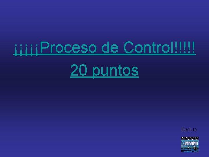 ¡¡¡¡¡Proceso de Control!!!!! 20 puntos Back to