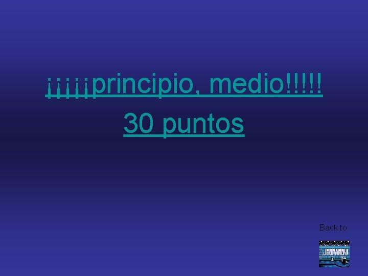 ¡¡¡¡¡principio, medio!!!!! 30 puntos Back to