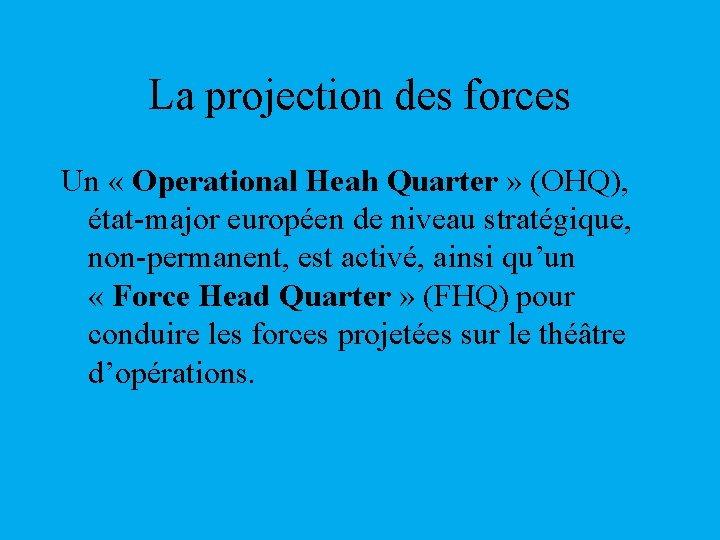 La projection des forces Un « Operational Heah Quarter » (OHQ), état-major européen de