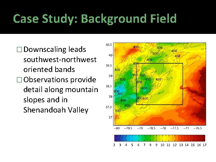 Case Study: Background Field � Downscaling leads southwest-northwest oriented bands � Observations provide detail