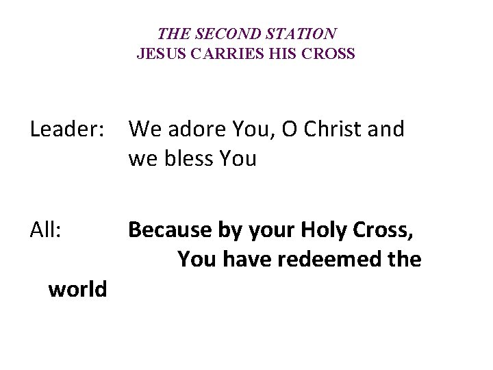 THE SECOND STATION JESUS CARRIES HIS CROSS Leader: We adore You, O Christ and