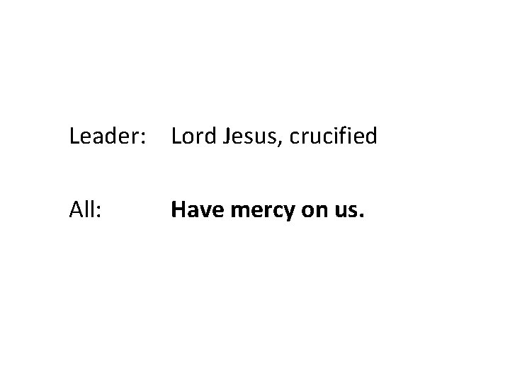 Leader: Lord Jesus, crucified All: Have mercy on us.