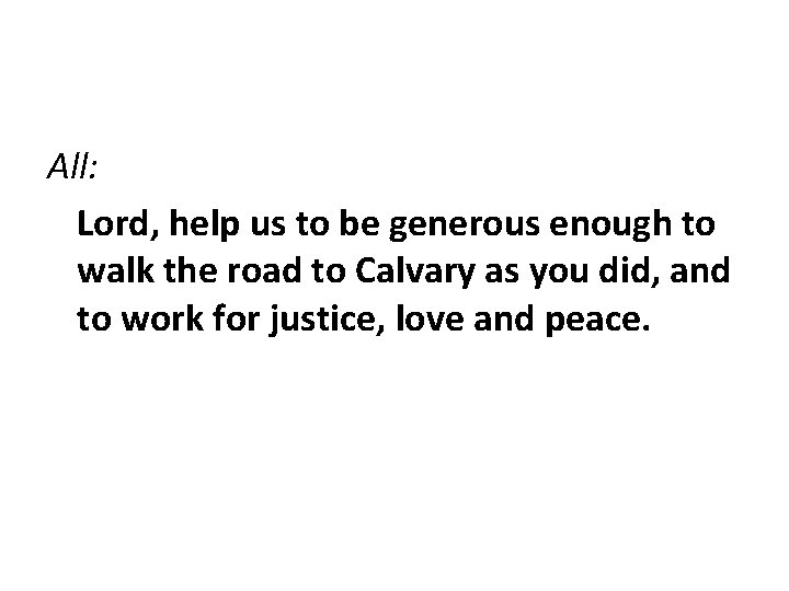 All: Lord, help us to be generous enough to walk the road to Calvary