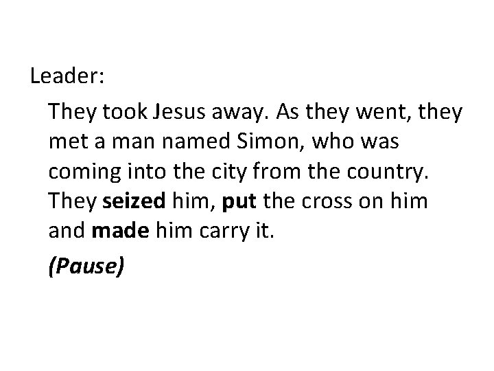Leader: They took Jesus away. As they went, they met a man named Simon,