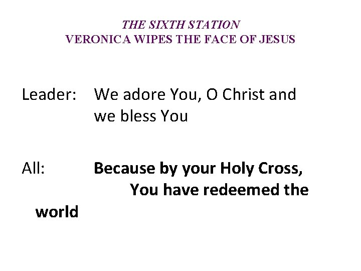 THE SIXTH STATION VERONICA WIPES THE FACE OF JESUS Leader: We adore You, O