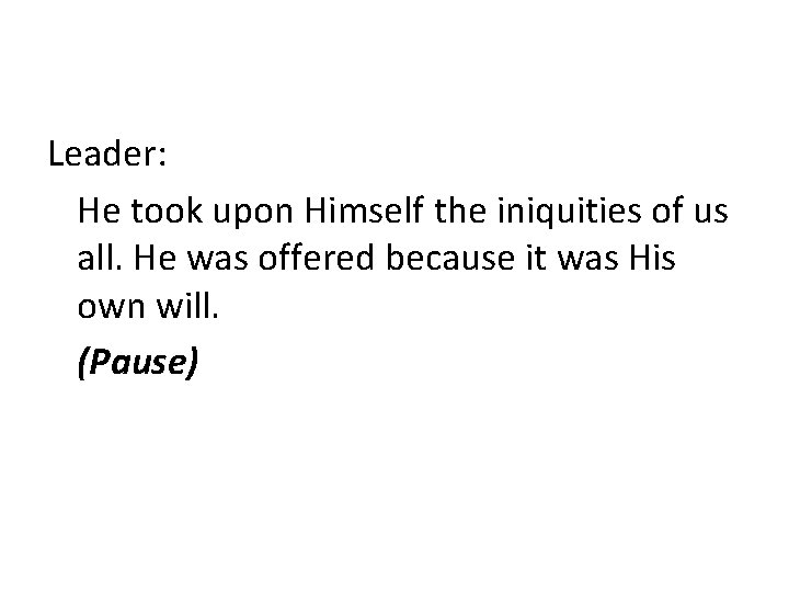 Leader: He took upon Himself the iniquities of us all. He was offered because