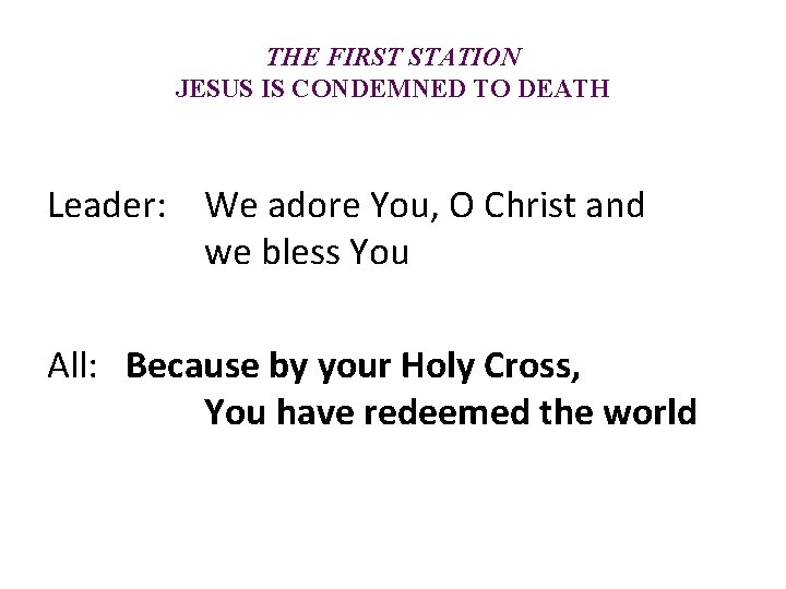 THE FIRST STATION JESUS IS CONDEMNED TO DEATH Leader: We adore You, O Christ