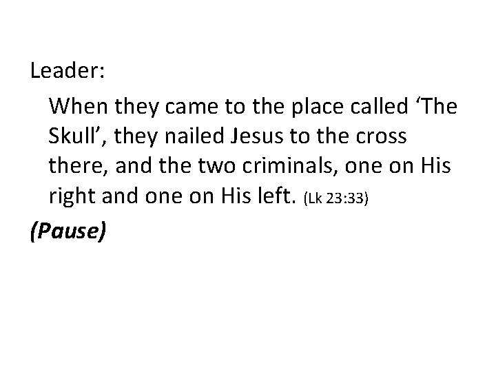 Leader: When they came to the place called 'The Skull', they nailed Jesus to
