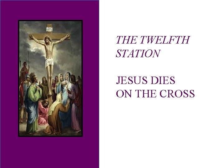 THE TWELFTH STATION JESUS DIES ON THE CROSS