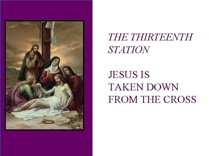 THE THIRTEENTH STATION JESUS IS TAKEN DOWN FROM THE CROSS