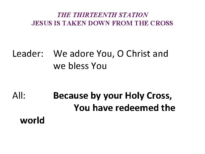 THE THIRTEENTH STATION JESUS IS TAKEN DOWN FROM THE CROSS Leader: We adore You,