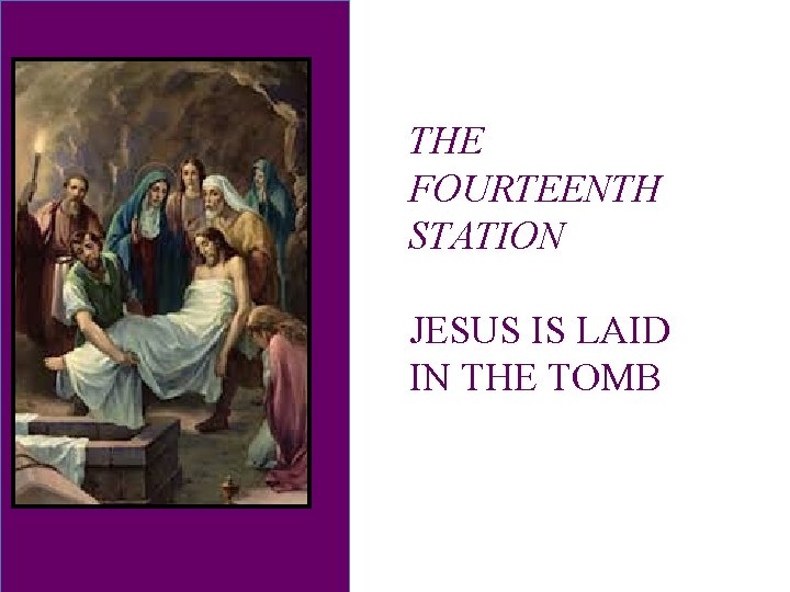 THE FOURTEENTH STATION JESUS IS LAID IN THE TOMB