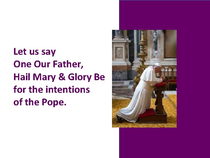 Let us say One Our Father, Hail Mary & Glory Be for the intentions