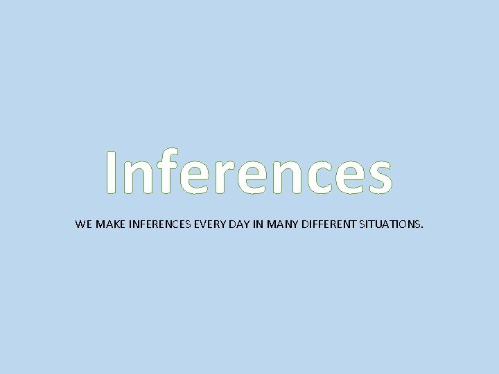 Inferences WE MAKE INFERENCES EVERY DAY IN MANY DIFFERENT SITUATIONS.