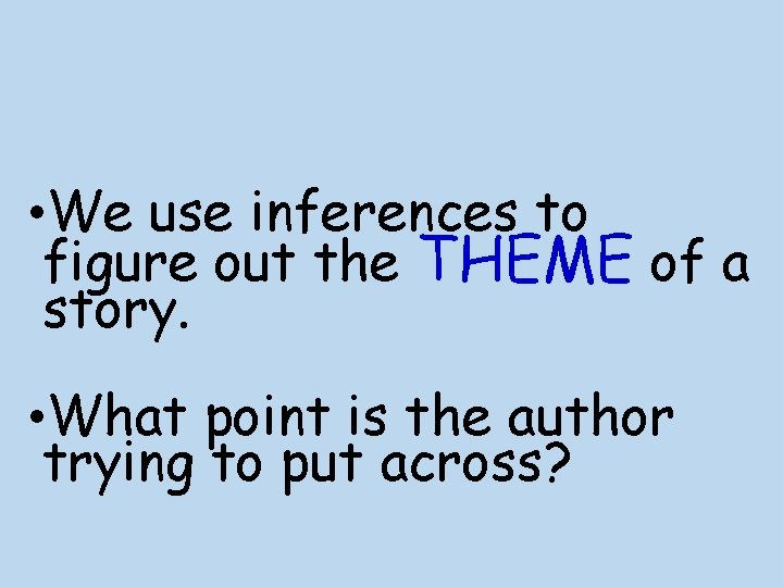 • We use inferences to figure out the THEME of a story. •