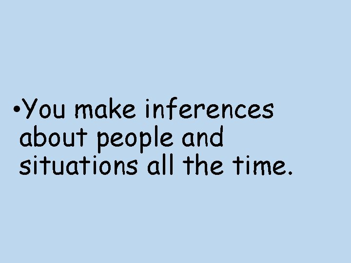 • You make inferences about people and situations all the time.