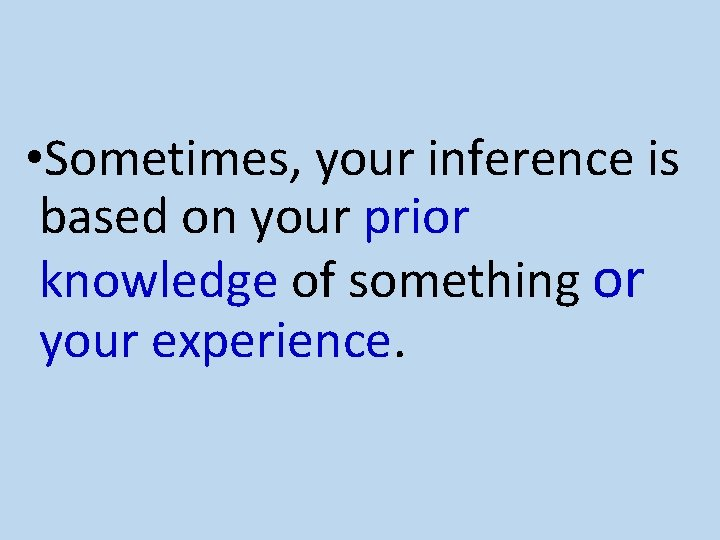 • Sometimes, your inference is based on your prior knowledge of something or