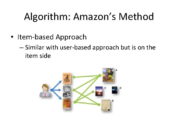 Algorithm: Amazon's Method • Item-based Approach – Similar with user-based approach but is on