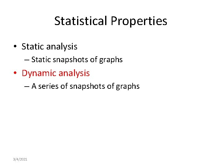 Statistical Properties • Static analysis – Static snapshots of graphs • Dynamic analysis –