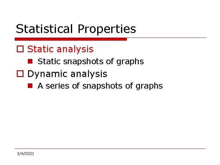 Statistical Properties o Static analysis n Static snapshots of graphs o Dynamic analysis n