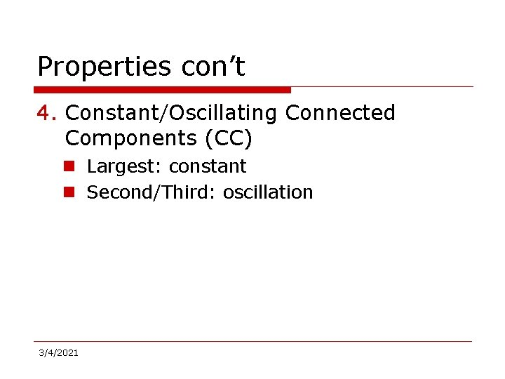 Properties con't 4. Constant/Oscillating Connected Components (CC) n Largest: constant n Second/Third: oscillation 3/4/2021