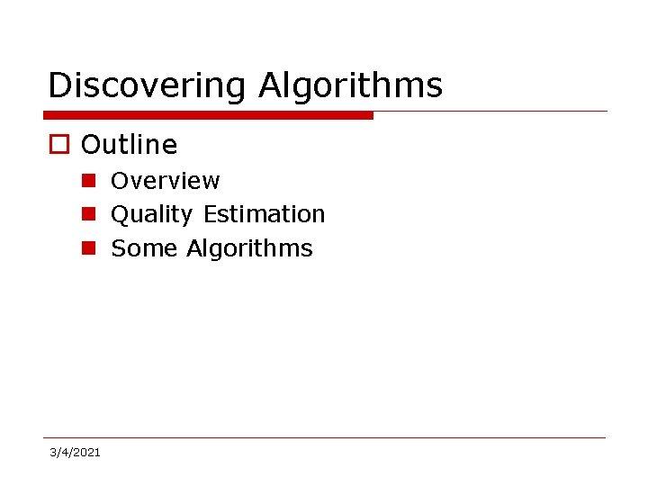 Discovering Algorithms o Outline n Overview n Quality Estimation n Some Algorithms 3/4/2021