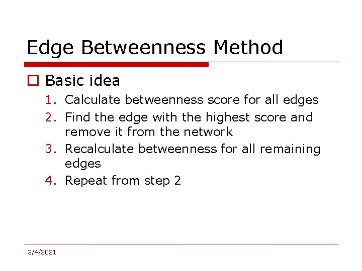 Edge Betweenness Method o Basic idea 1. Calculate betweenness score for all edges 2.
