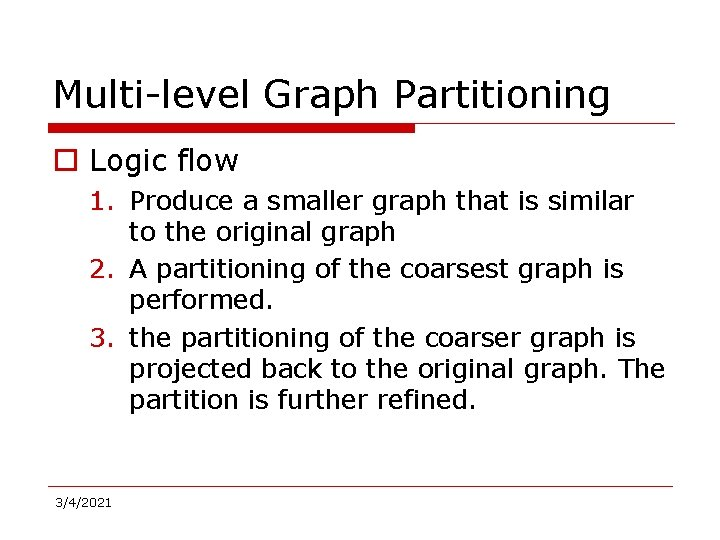 Multi-level Graph Partitioning o Logic flow 1. Produce a smaller graph that is similar