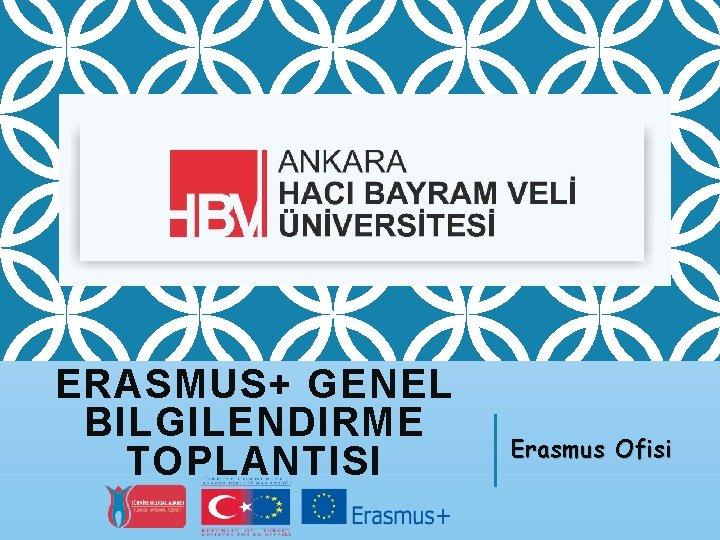 ERASMUS+ GENEL BILGILENDIRME TOPLANTISI Erasmus Ofisi