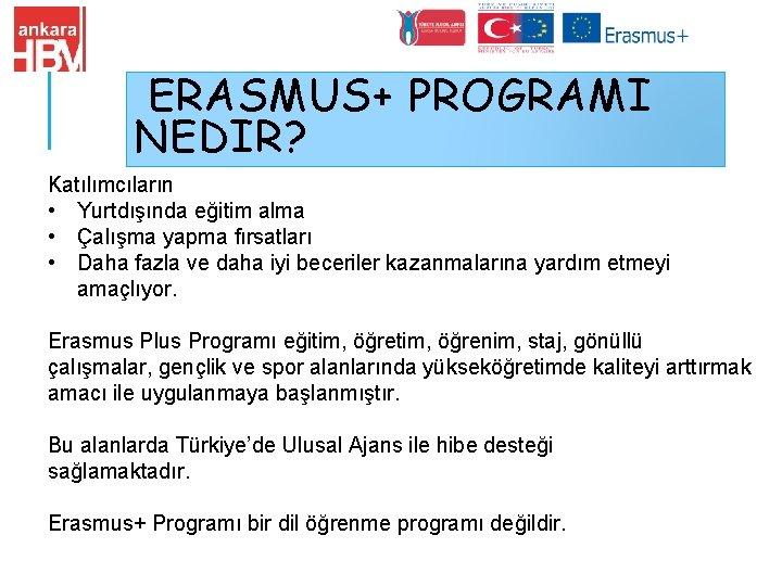 ERASMUS+ PROGRAMI NEDIR? Katılımcıların • Yurtdışında eğitim alma • Çalışma yapma fırsatları • Daha