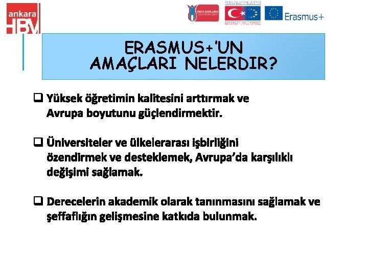 ERASMUS+'UN AMAÇLARI NELERDIR? q Yüksek öğretimin kalitesini arttırmak ve Avrupa boyutunu güçlendirmektir. q Üniversiteler