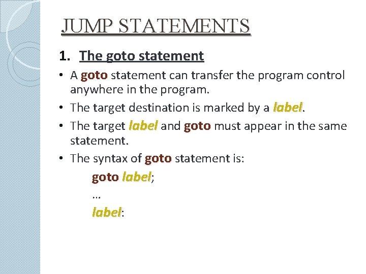 JUMP STATEMENTS 1. The goto statement • A goto statement can transfer the program